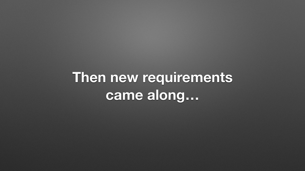 Then new requirements came along…