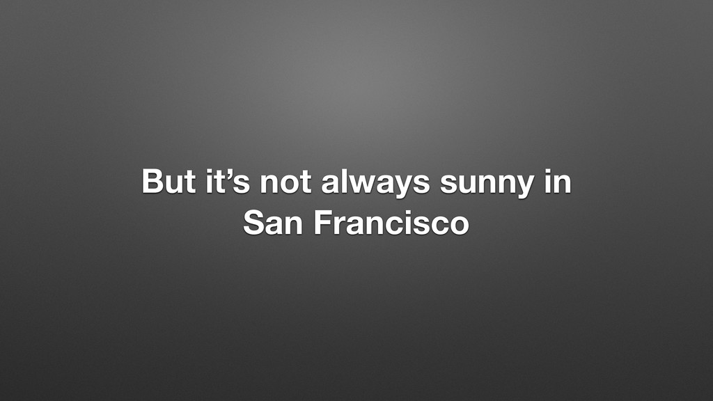 But it's not always sunny in San Francisco