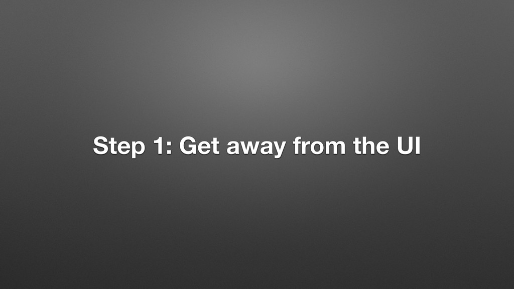 Step 1: Get away from the UI