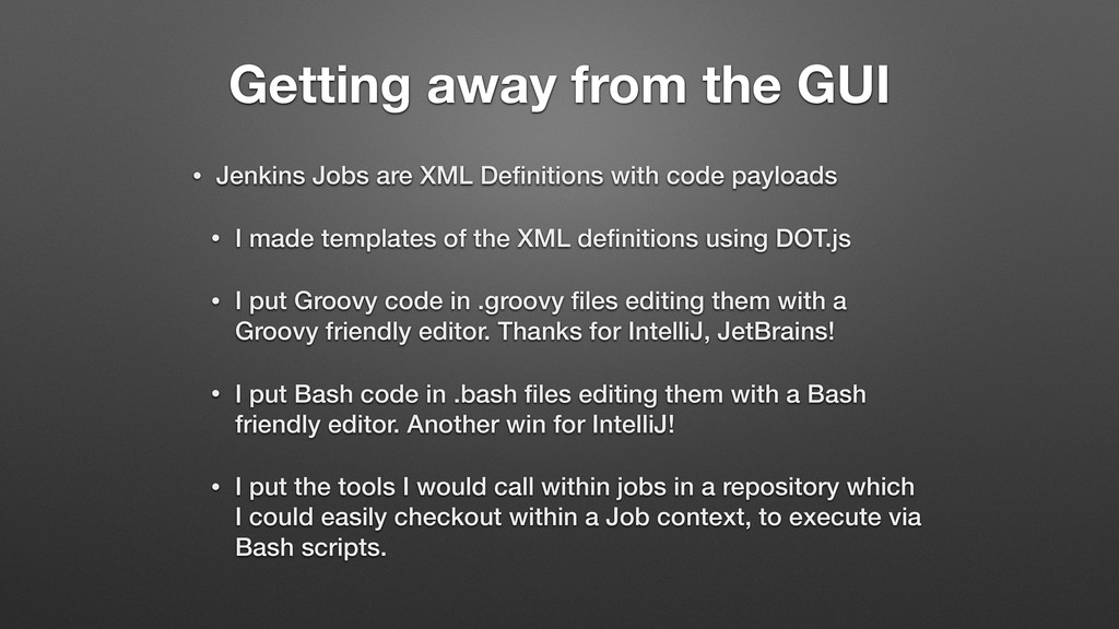 Getting away from the GUI • Jenkins Jobs are XM...