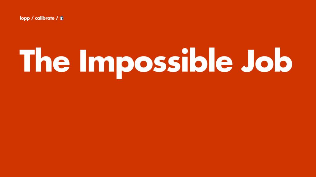 The Impossible Job lopp / calibrate /
