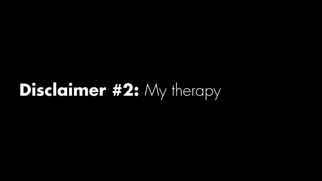 Disclaimer #2: My therapy