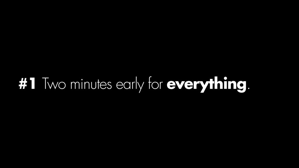 #1 Two minutes early for everything.