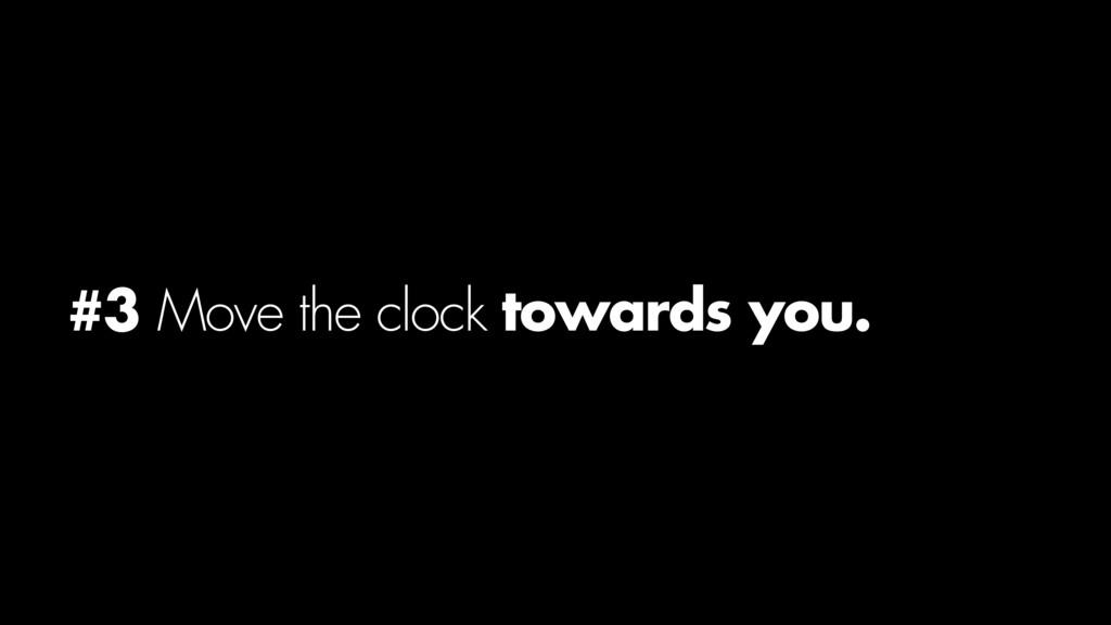 #3 Move the clock towards you.