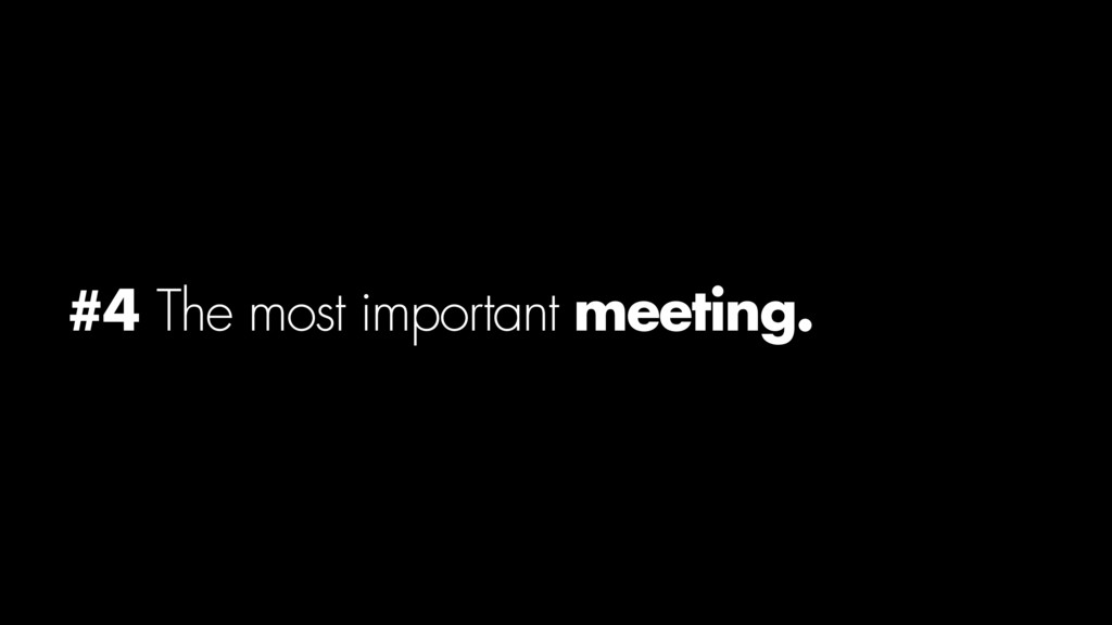 #4 The most important meeting.