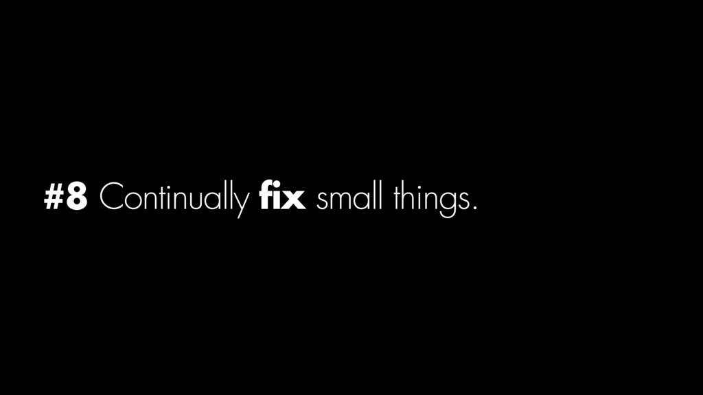 #8 Continually fix small things.