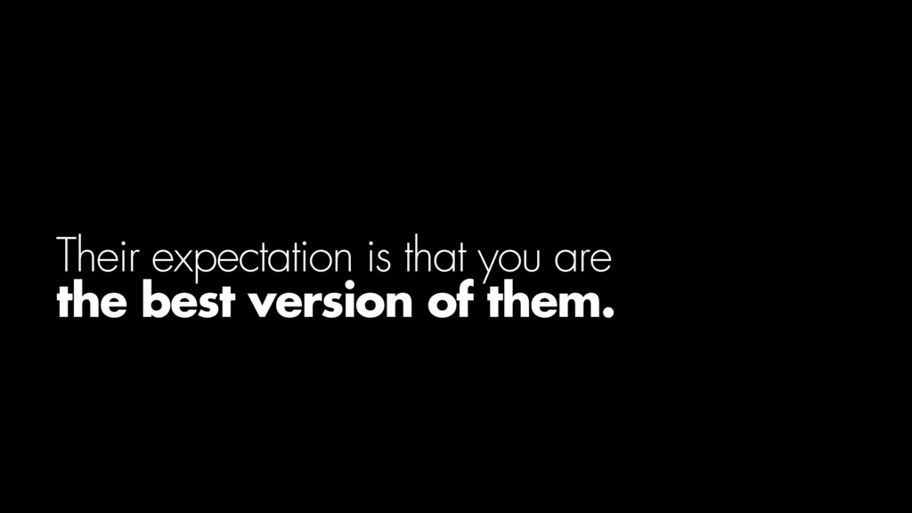 Their expectation is that you are the best vers...