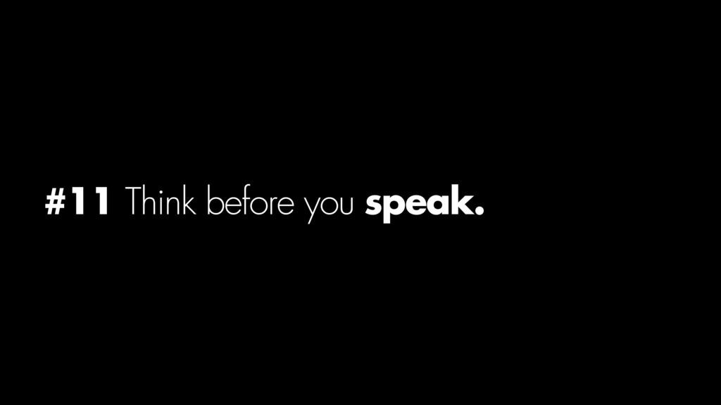 #11 Think before you speak.