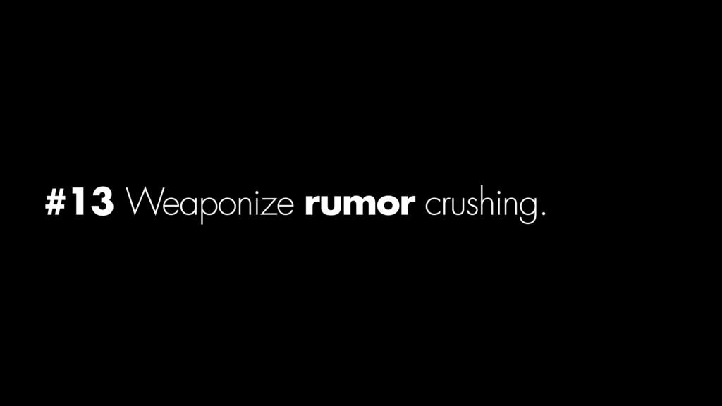 #13 Weaponize rumor crushing.