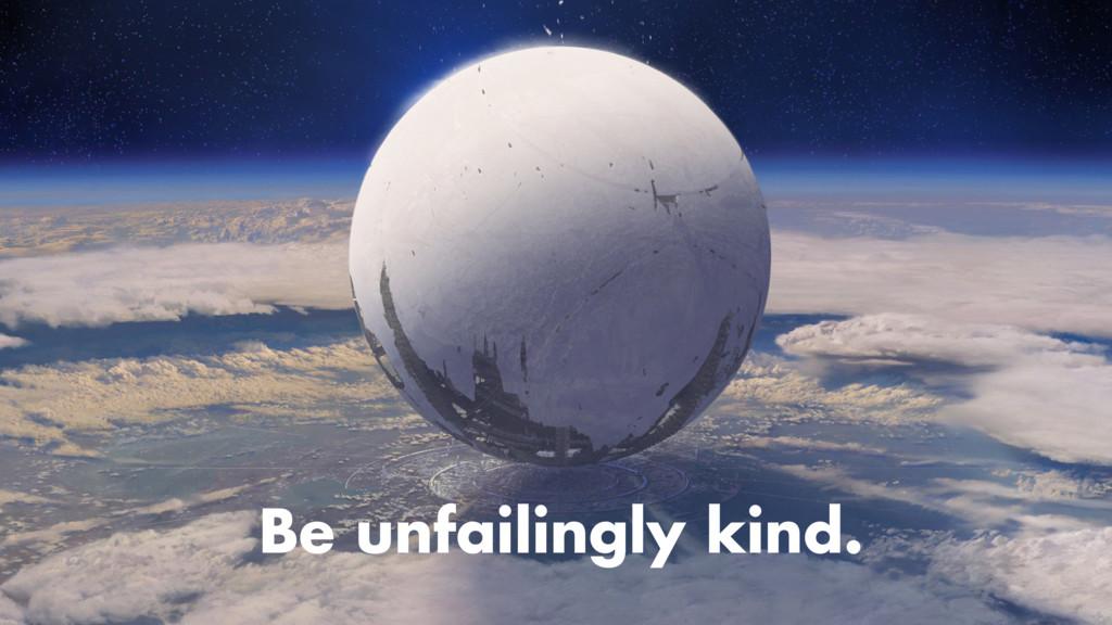Be unfailingly kind.