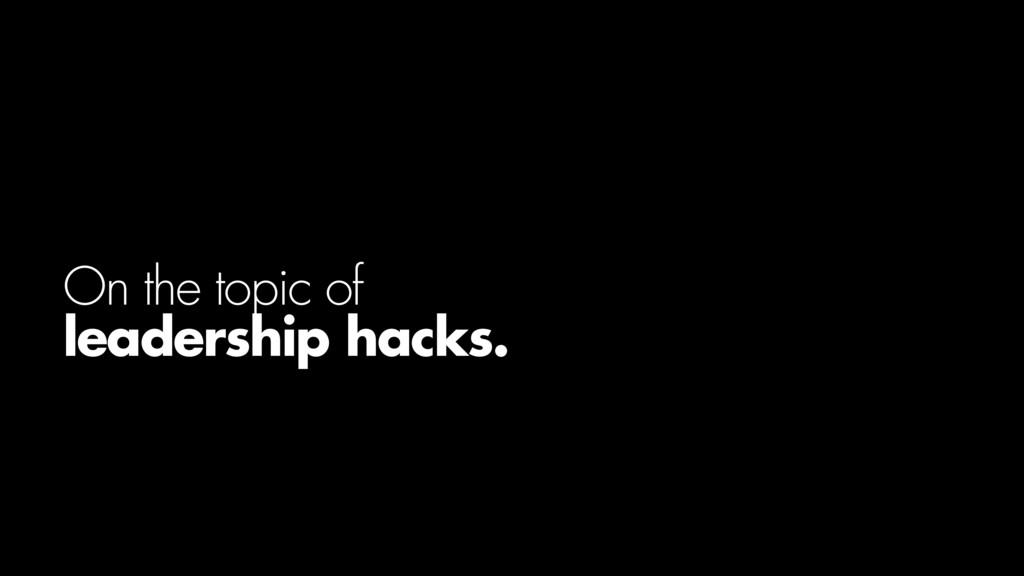 On the topic of leadership hacks.