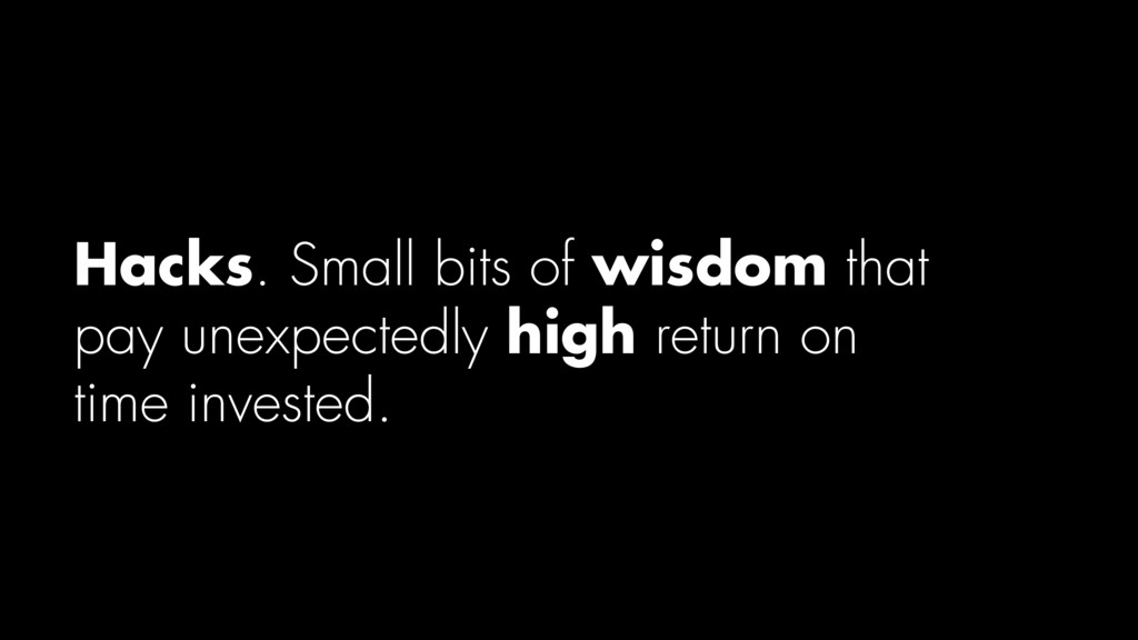 Hacks. Small bits of wisdom that pay unexpected...