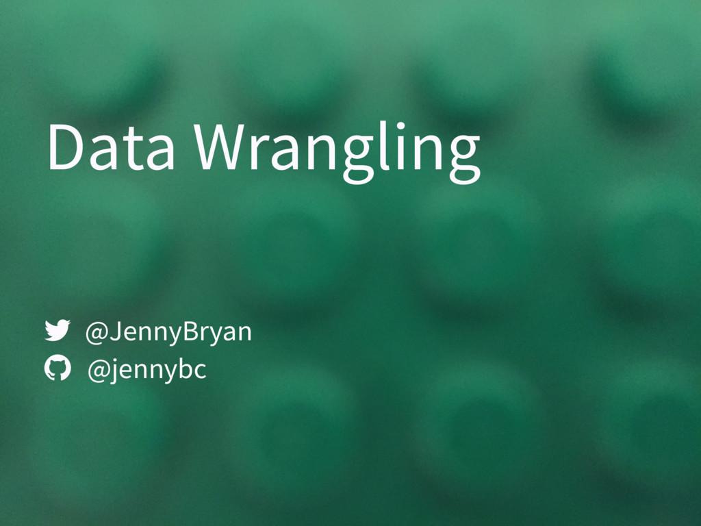 Data Wrangling @JennyBryan @jennybc  