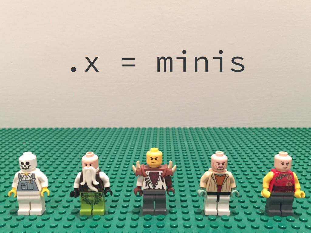 .x = minis