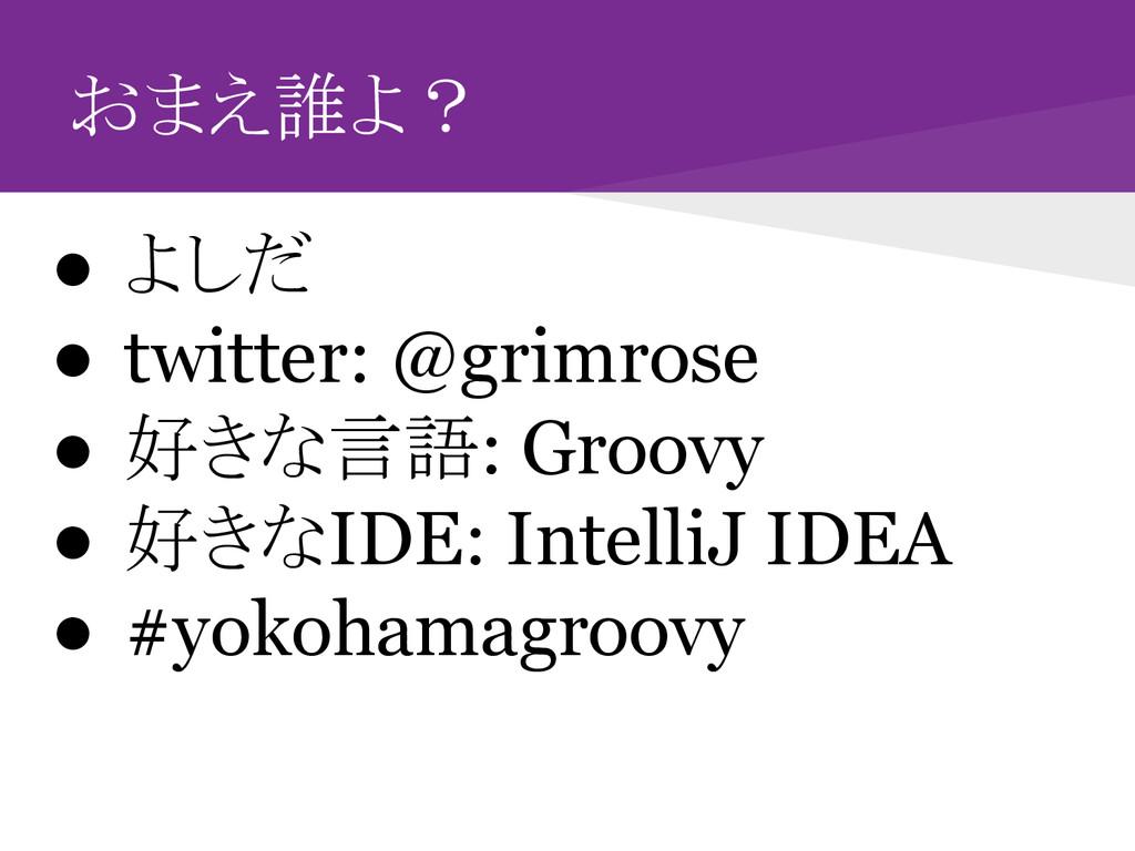 おまえ誰よ? ● よしだ ● twitter: @grimrose ● 好きな言語: Groo...