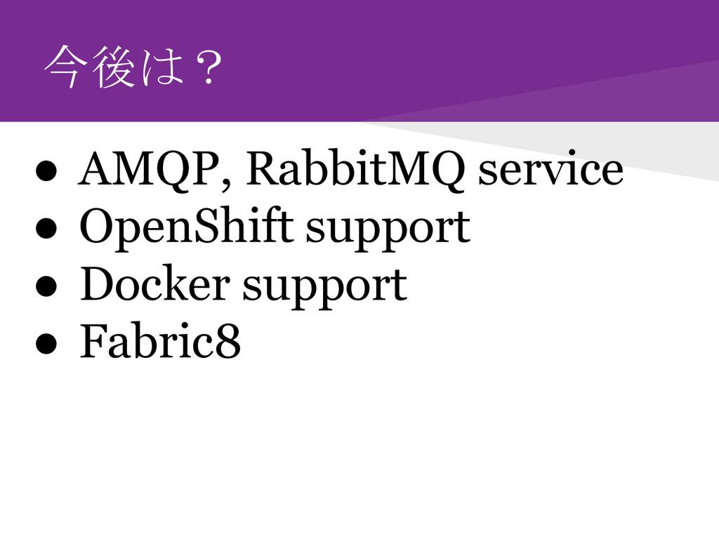 今後は? ● AMQP, RabbitMQ service ● OpenShift suppo...