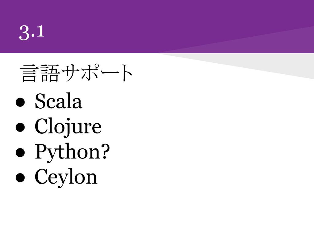 3.1 言語サポート ● Scala ● Clojure ● Python? ● Ceylon