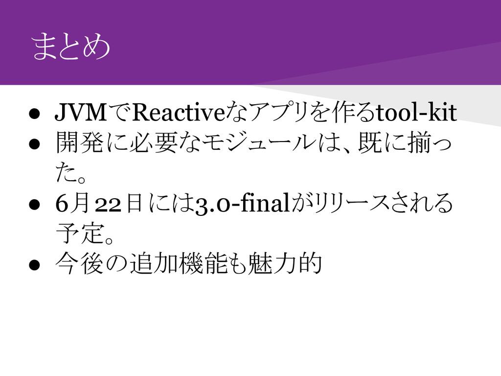 まとめ ● JVMでReactiveなアプリを作るtool-kit ● 開発に必要なモジュール...