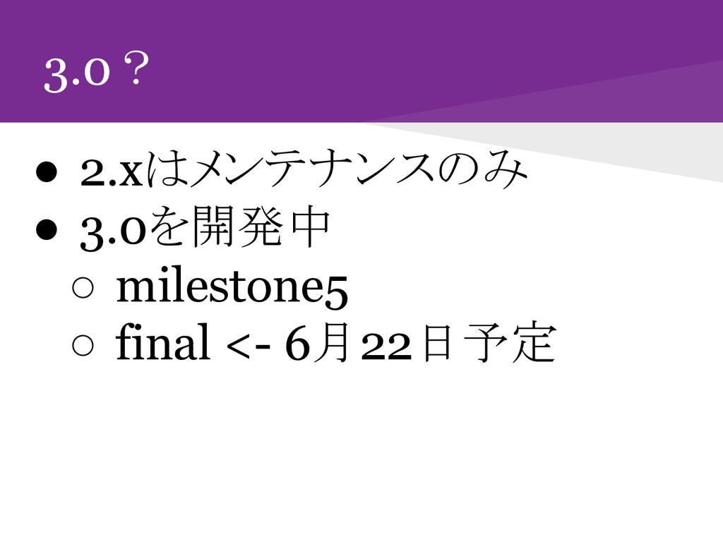3.0? ● 2.xはメンテナンスのみ ● 3.0を開発中 ○ milestone5 ○ fi...