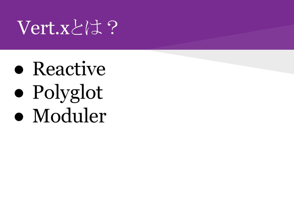 Vert.xとは? ● Reactive ● Polyglot ● Moduler