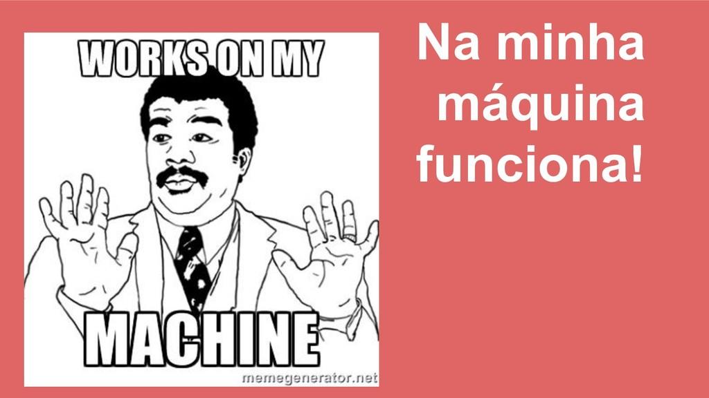 Na minha máquina funciona!