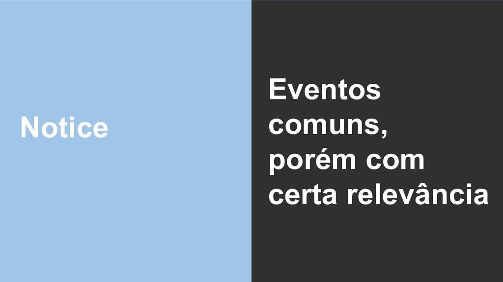 Notice Eventos comuns, porém com certa relevânc...