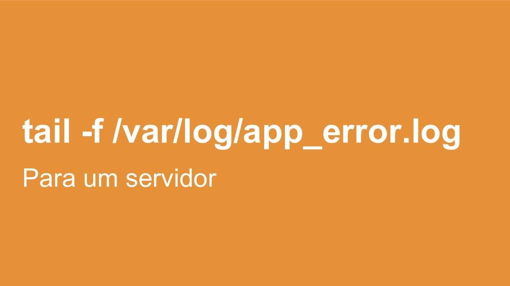 tail -f /var/log/app_error.log Para um servidor