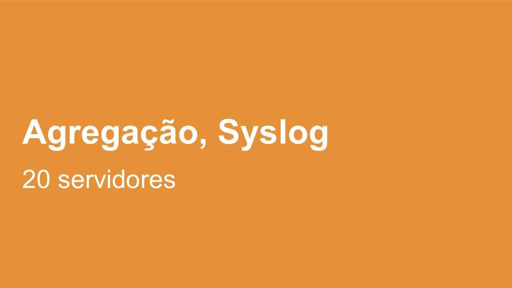 Agregação, Syslog 20 servidores