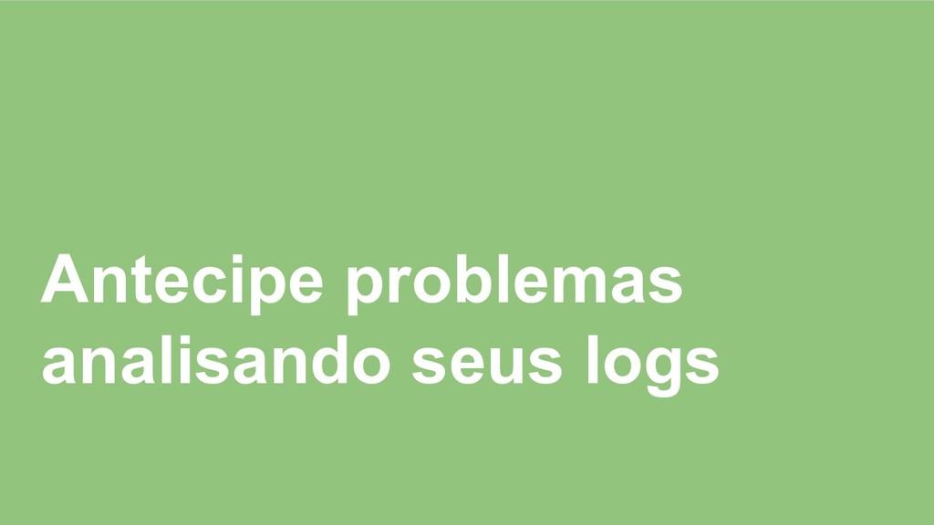 Antecipe problemas analisando seus logs