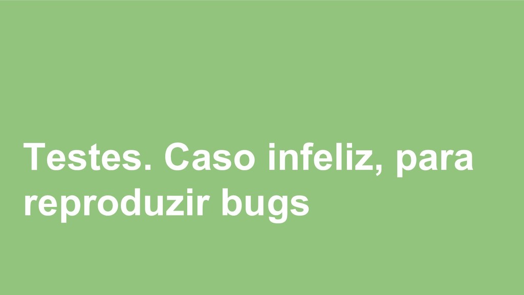 Testes. Caso infeliz, para reproduzir bugs
