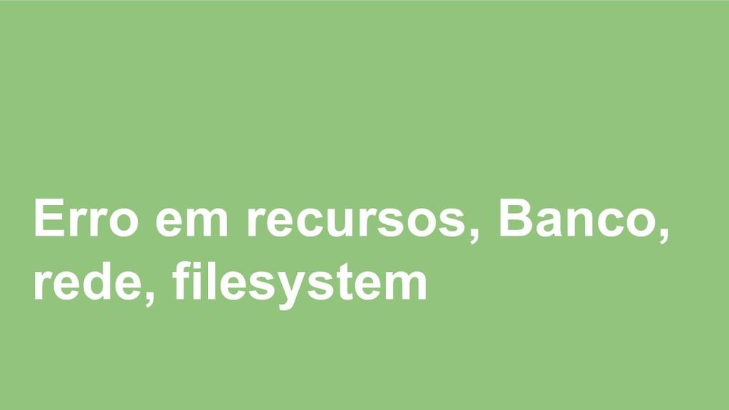 Erro em recursos, Banco, rede, filesystem