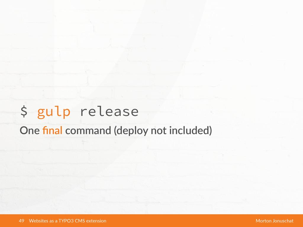 $ gulp release One final command (deploy not...