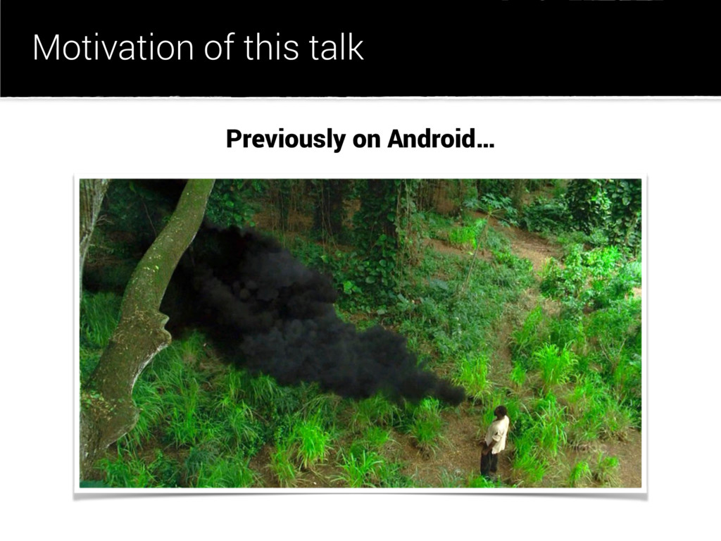 Motivation of this talk Previously on Android…