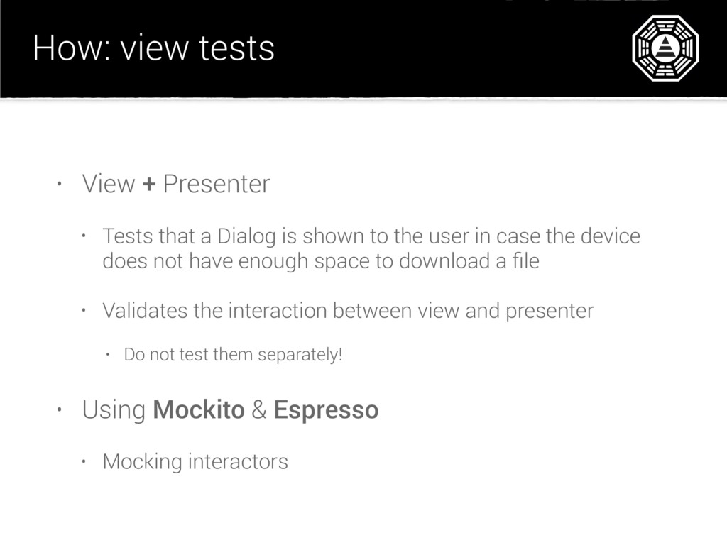 How: view tests • View + Presenter • Tests that...