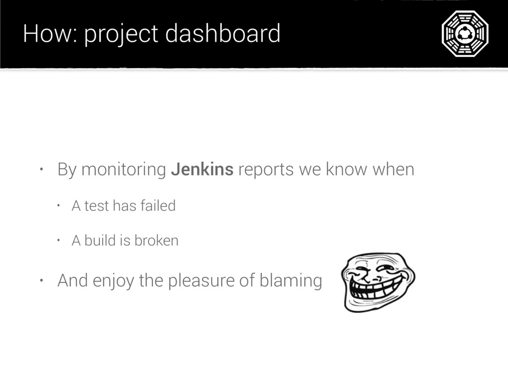 How: project dashboard • By monitoring Jenkins ...