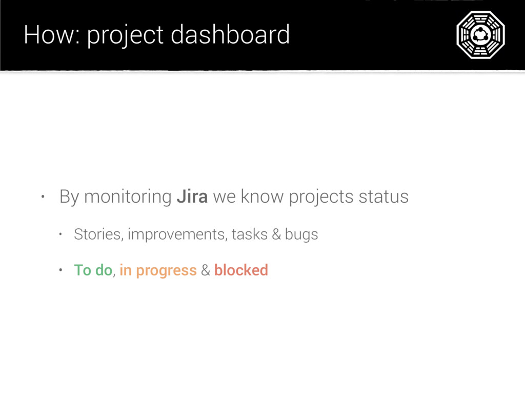 How: project dashboard • By monitoring Jira we ...