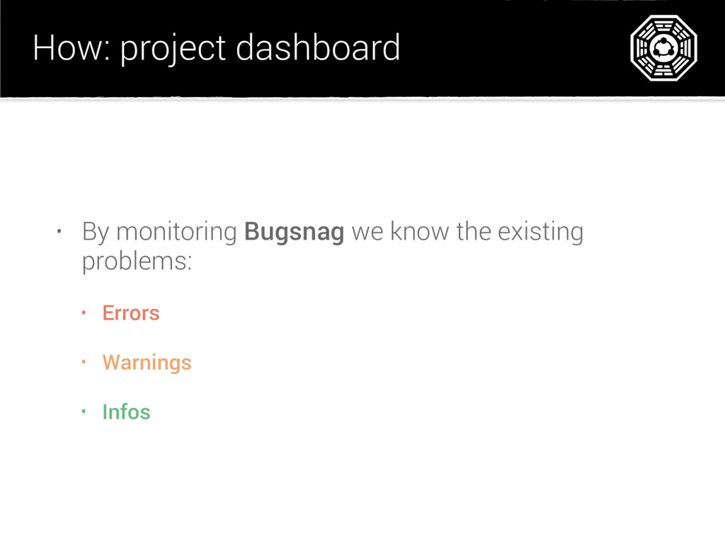 How: project dashboard • By monitoring Bugsnag ...