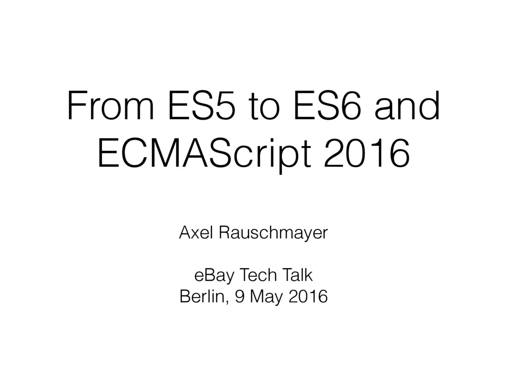 From ES5 to ES6 and ECMAScript 2016 Axel Rausch...