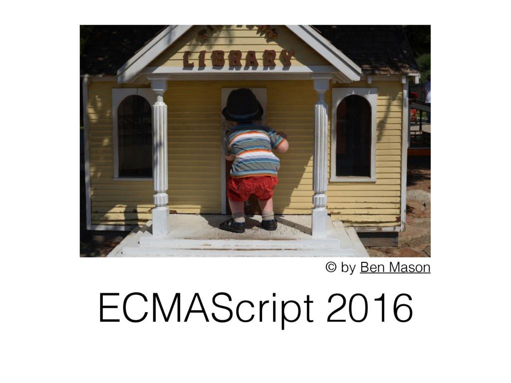 ECMAScript 2016 © by Ben Mason