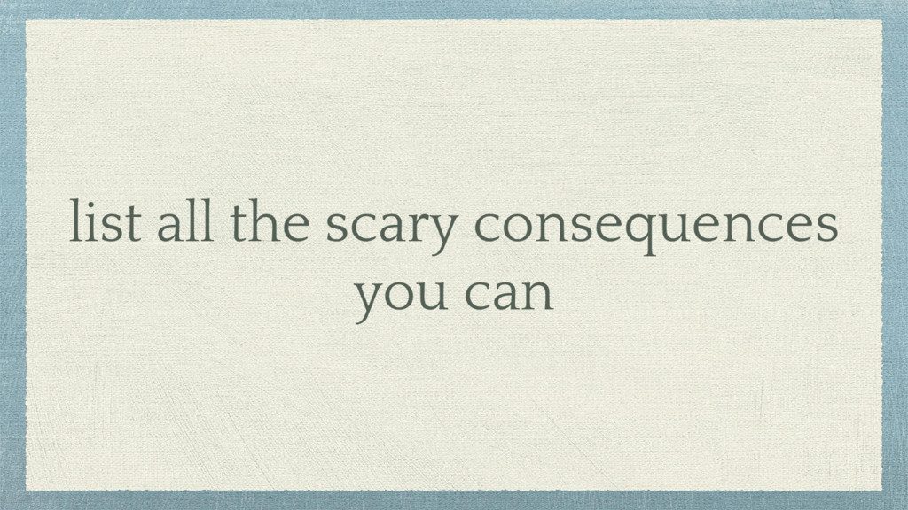 list all the scary consequences you can