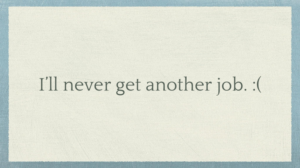 I'll never get another job. :(
