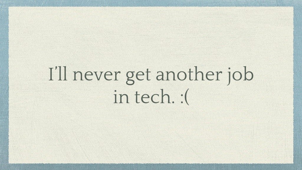 I'll never get another job in tech. :(