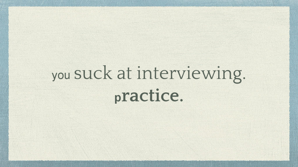 you suck at interviewing. practice.