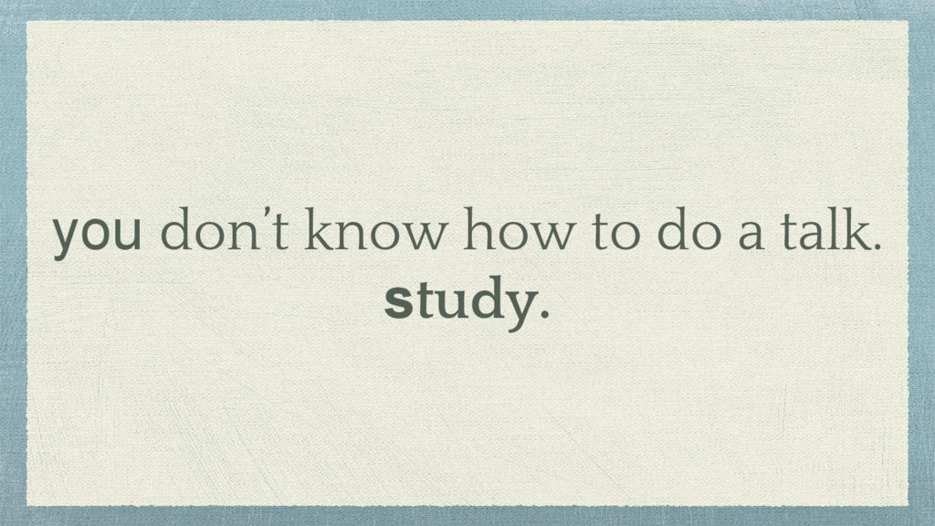 you don't know how to do a talk. study.