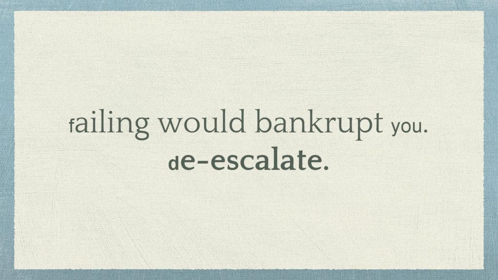 failing would bankrupt you. de-escalate.