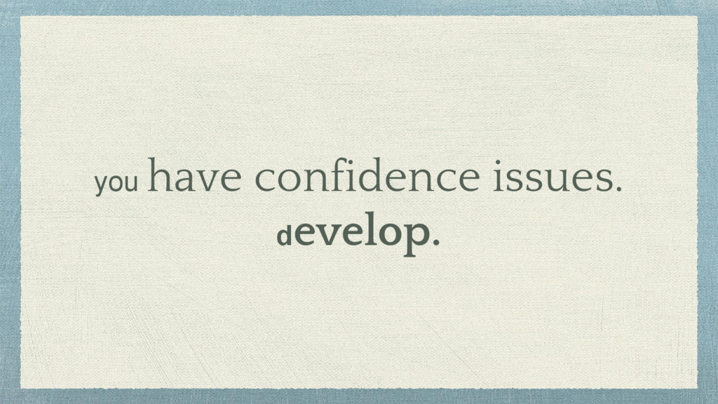 you have confidence issues. develop.