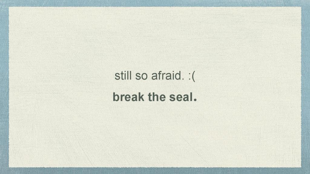 still so afraid. :( break the seal.