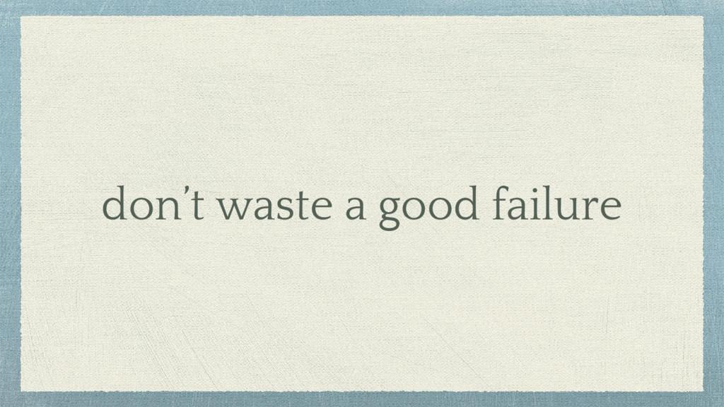 don't waste a good failure