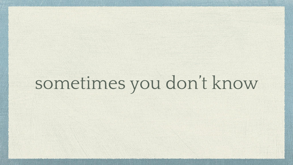 sometimes you don't know