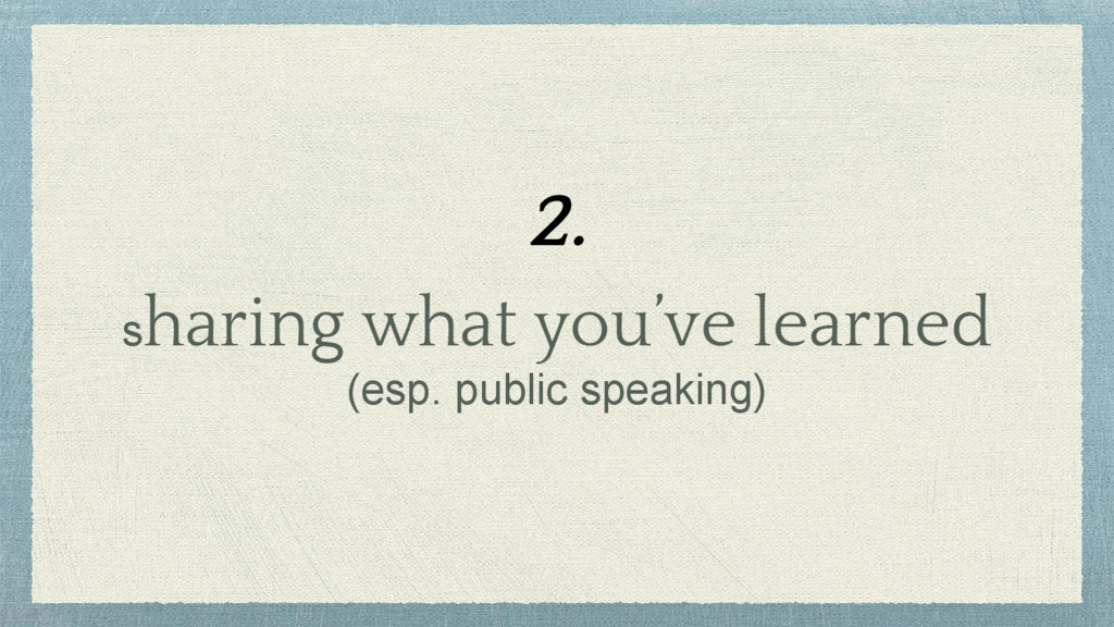 sharing what you've learned (esp. public speaki...